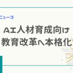政府AI人材育成向け教育改革へ~教育ニュース【小中高でもAI授業】