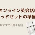 オンライン英会話にはヘッドセットの準備を!【おすすめ3選!】