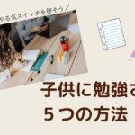【意外と簡単?】子供に勉強させるにはやる気スイッチが大切!子供に勉強させる5つの方法とは?